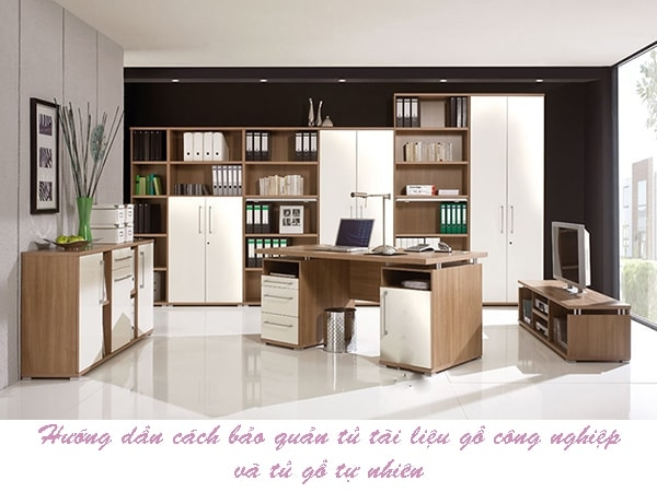 Hướng dẫn cách bảo quản tủ tài liệu gỗ công nghiệp và tủ gỗ tự nhiên
